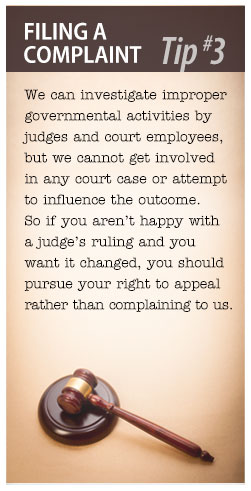 Filing a Complaint Tip #3: We can investigate improper governmental activities by judges and court employees, but we cannot get involved in any court case or attempt to influence the outcome.  So if you aren't happy with a judge's ruling and you want it changed, you should pursue your right to appeal rather than complaining to us.